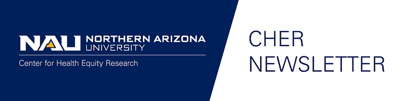 NAU Logo - Center for Health Equity Research. CHER Newsletter.