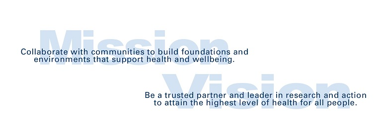 Mission - Collaborate with communities to build foundations and environments that support health and wellbeing. Vision - Be a trusted partner and leader in research and action to attain the highest level of health for all people.