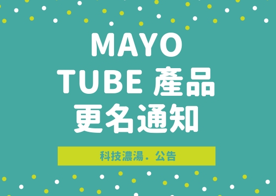 MAYO 鼎恒數位重要公告:TUBE 產品更名通知