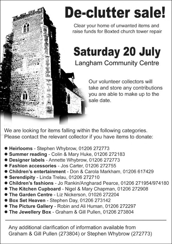 Declutter sale. Clear your home of unwanted items and raise funds for Boxted church tower repair. Saturday 20 July at Langham Community Centre. Our volunteer collectors will take and store any contributions you are able to make up to the sale date. Contact Graham and Gill Pullen on 273804 or Stephen Whybrow on 272773 for more information.
