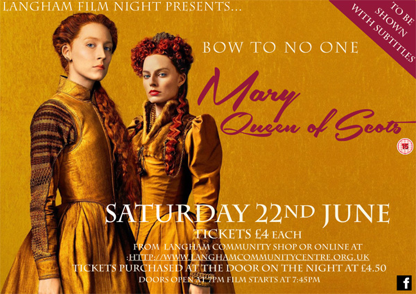 Langham Film Night presents ... Mary Queen of Scots on Saturday 22nd June. Tickets £4 each via Langham Community Shop or http://www.langhamcommunitycebntre.org.uk. Tickets purchased on the night are £4.50. Doors open at 7pm and film starts at 8.45pm Film shown with subtitles.