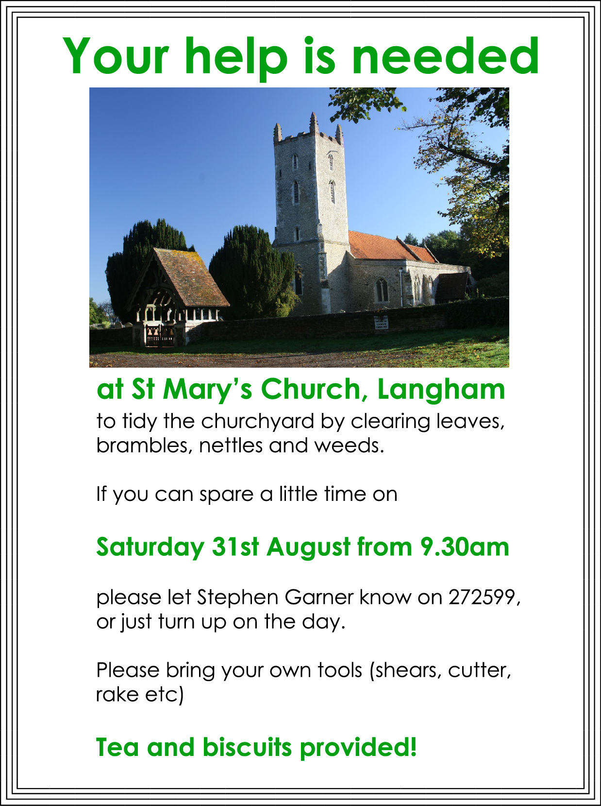 Your help is needed at St Mary's Church, Langham to tidy up the churchyard by clearing leaves, brambles, nettles and weeds. If you can spare a little time on Saturday 31st August from 9.30am please let Stephen Garner know on 272599 or just turn up on the day. Please bring your own tools. Tea and biscuits provided!