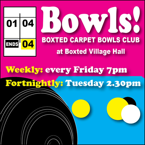 Bowls! Boxted carpet bowls club at Boxted Village Hall. Weekly every Friday 7pm, fortnightly on Tuesdays at 2.30pm