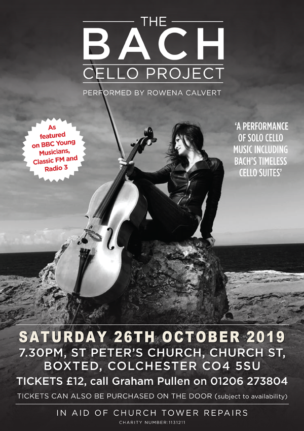 The Bach cello project. Saturday 26th October 2019, 7.30pm St Peter's Church, Church Street, Boxted CO4 5SU. Tickets £12. Call Graham Pullen on 01206 273804. Tickets can also be purchased on the door.
