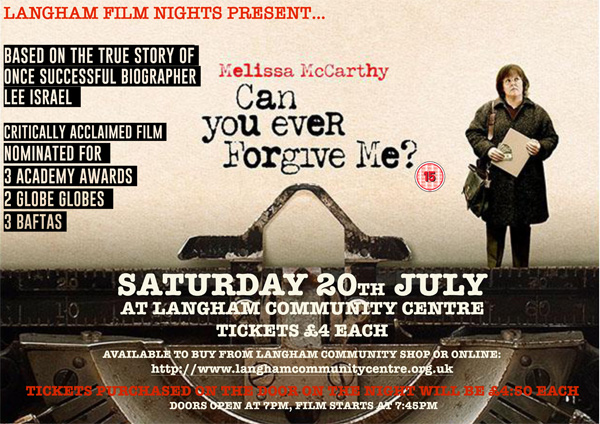 "Langham film nights presents ""Can you ever forgive me?"" Saturday 20th July at Langham Community Centre. Tickets £4 each. Buy at Langham Communitay Shop or online at http://www.langhamcommunitycentre.org.uk or pay at door £4.50. Doors open at 7pm, film starts 7.45pm."