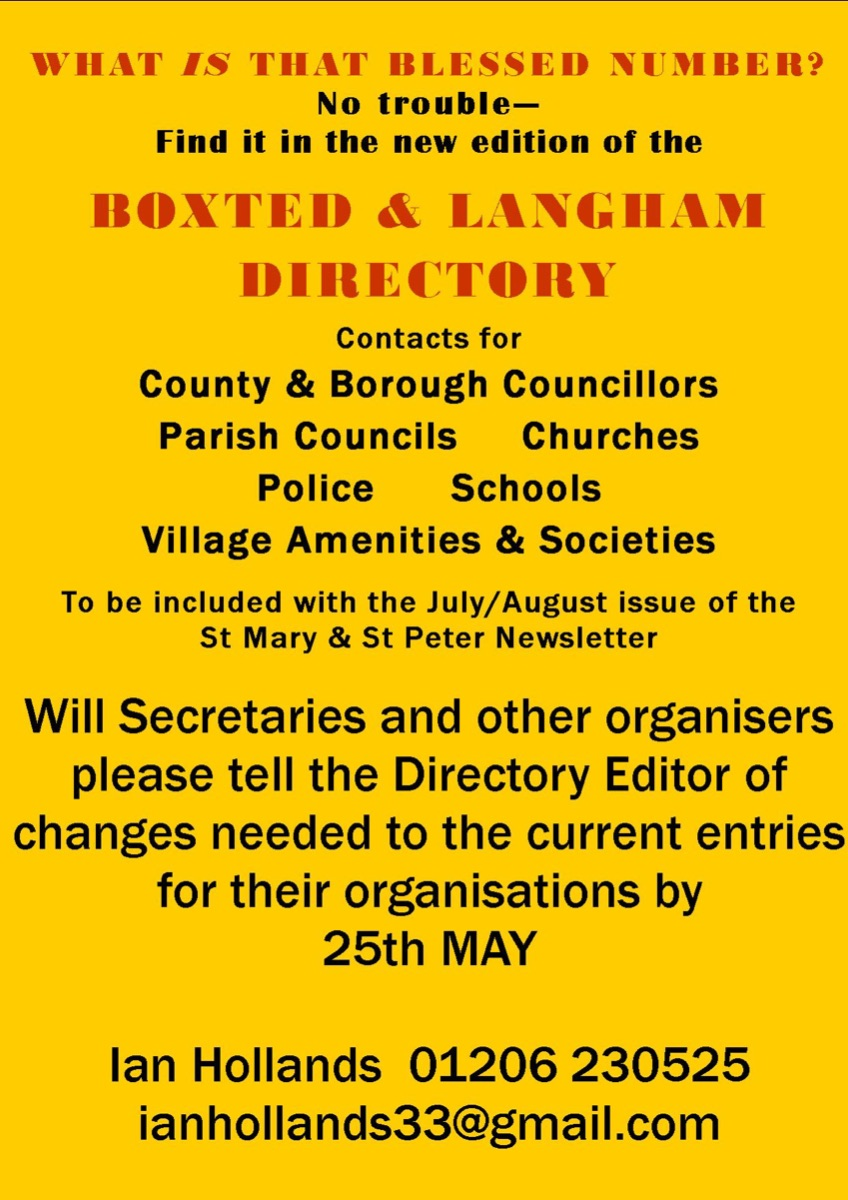 Boxted and Langham Directory. Contacts for borough councillors, parish councils, churches, police, schools, village amenities and societies. To be included in the July/August issue of the St Mary and St Peter newsletter. Will secretaries and other organisers please tell the directory editor of changes needed to the current entries for their organisations by 25 May. Ian Hollands: ianhollands33@gmail.com, tel: 01206 230525