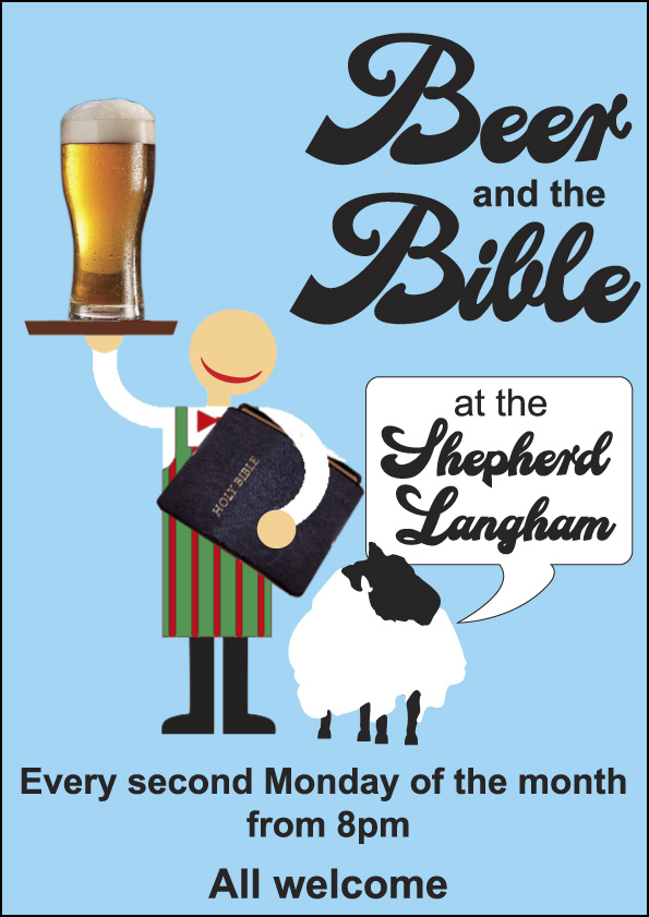 Beer and the Bible at the Shepherd, Langham. Every second Monday of the month from 8pm. All welcome.