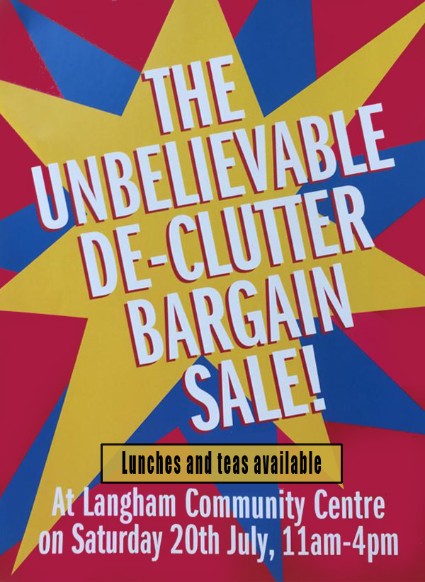 The unbelievable de-clutter bargain sale! Langham Community Centre on Saturday 20th July, 11am-4pm. Lunches and teas available.