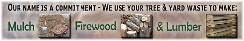 Our name is a commitment - We use your tree & yard wast to make: Mulch, Firewood & Lumber