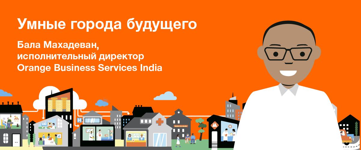 Умные города будущего. Бала Махадеван, исполнительный директор Orange Business Services India