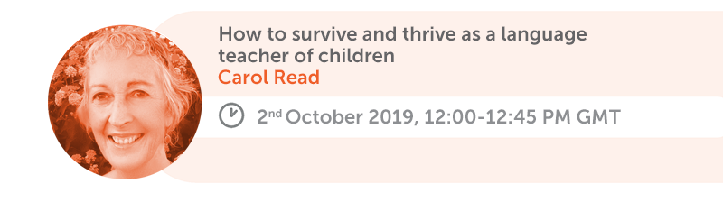 How to survive and thrive as a language teacher of children. Carol Read, 2nd October 2019, 12:00-12:45 AM GMT