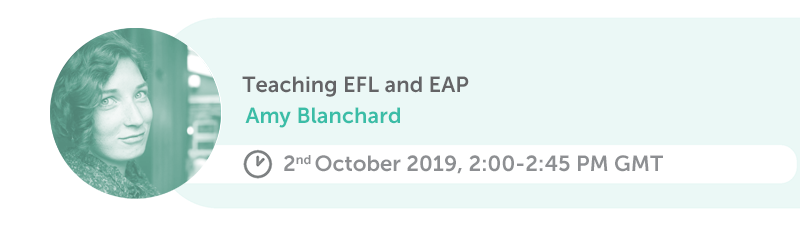 Teaching EFL and EAP. Amy Blanchard, 2nd October 2019, 2:00-2:45 PM GMT