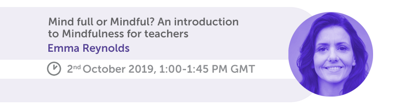 Mind full or Mindful? An introduction to Mindfulness for teachers. Emma Reynolds, 2nd October 2019, 1:00-1:45 PM GMT