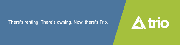 There's Renting. There's owning. Now, there's Trio.