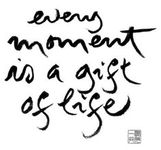 Every Moment is a Gift of Life