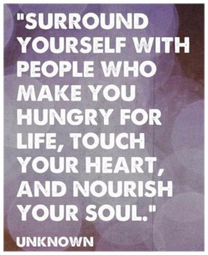 Quote: Surround yourself with people who make you hungry for life, touch your heart, and nourish your soul. ---Unknown