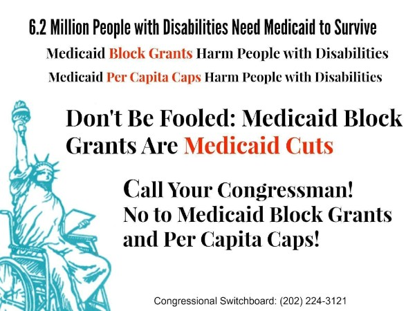 6.2 Million People with Disabilities Need Medicaid to Survive. -Medicaid Block Grants Harm People wuth Disabilities -Medicaid Per Capita Caps Harm People with Disabilities  Don't Be Fooled: Medicaid Block Grants Are Medicaid Cuts  Call Your Congressman! No to Medicaid Block Grants and Per Capita Caps!  Congressional Switchboard: (202) 224-3121