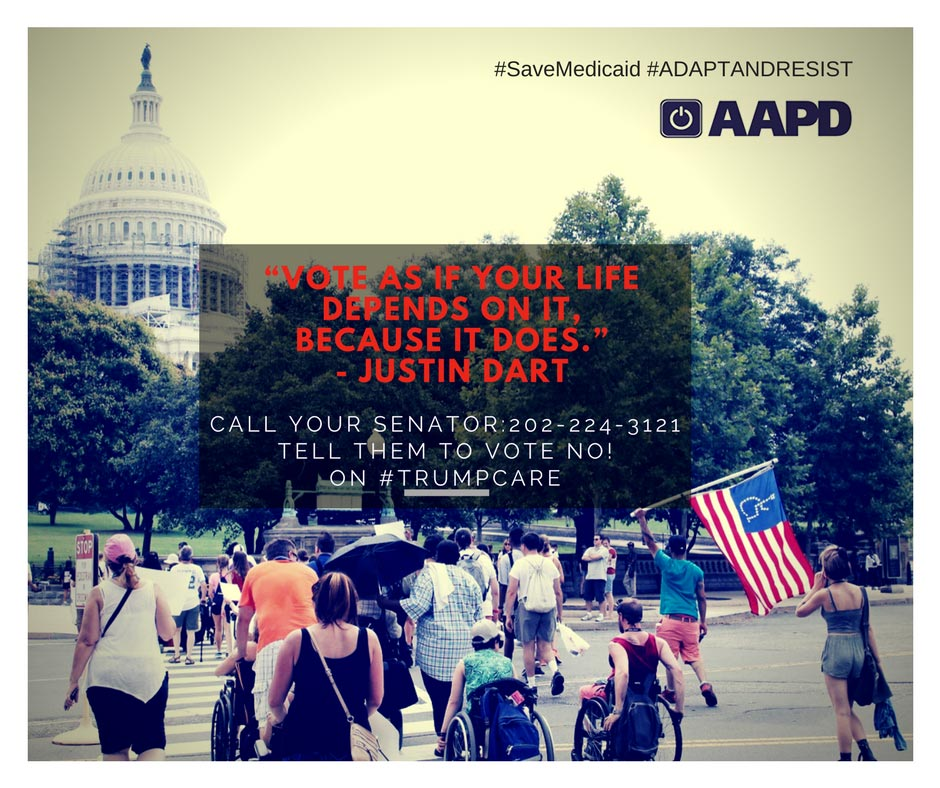 "A photo of disability advocates marching in Washington, DC with the Capitol Building in the background. The top right of the image reads ""#SaveMedicad #ADAPTandRESIST"" and includes the AAPD logo. The text in the center of the image reads ""Vote as if your life depends on it, because it does"" - Justin Dart Call your Senator: 202-224-3121 Tell them to VOTE NO! on #TrumpCare"""