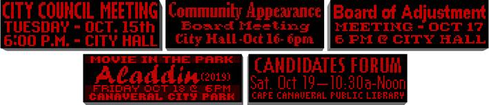 city marquee messages: City council meeting tues oct 15 6:00- pm City Hall, Community Appearance Board Meeting City Hall Oct 16 - 6 pm, Board of Adjustment Meeting - Oct 17 6 pm @ City Hall, Movie in the Park Aladdin (2019) Friday Oct 18 @ 6 pm Canaveral City Park, Candidates Forum Sat Oct 19 - 10:30a - Noon Cape Canaveral Public Library