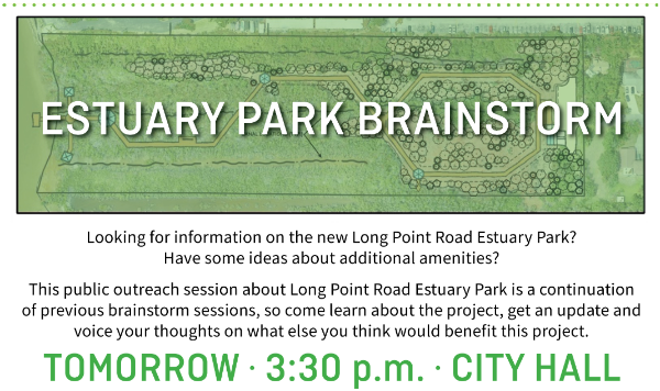 Estuary Park Brainstorm, looking for information on the new Long Point Road Estuary Park? Have some ideas about additional amenities? This public outreach session about Long Point Road Estuary Park is a continuation of previous brainstorms session, so come learn about the project, get an update and voice your thoughts on what else you think would benefit this project. Tomoor w- 3:30 pm, City Hall
