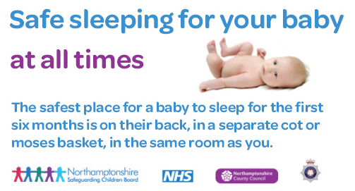 Safe sleeping for your baby at all times. The safest place for a baby to sleep for the first six months is on their back, in a separate cot or moses basket, in the same room as you.