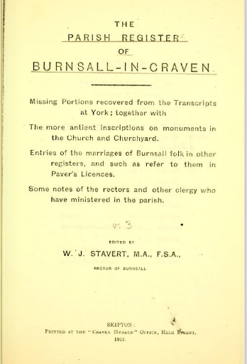 The parish register of Burnsall-in-Craven. Missing portions recovered from the transcripts at York; together with the more antient inscriptions on monuments in the Church and Churchyard. Entries of the marriages of Burnsall folk in other registers, and such as refer to them in Paver's Licences. Some notes of the rectors and other clergy who have ministered in the parish   edited by  William James Stavert.