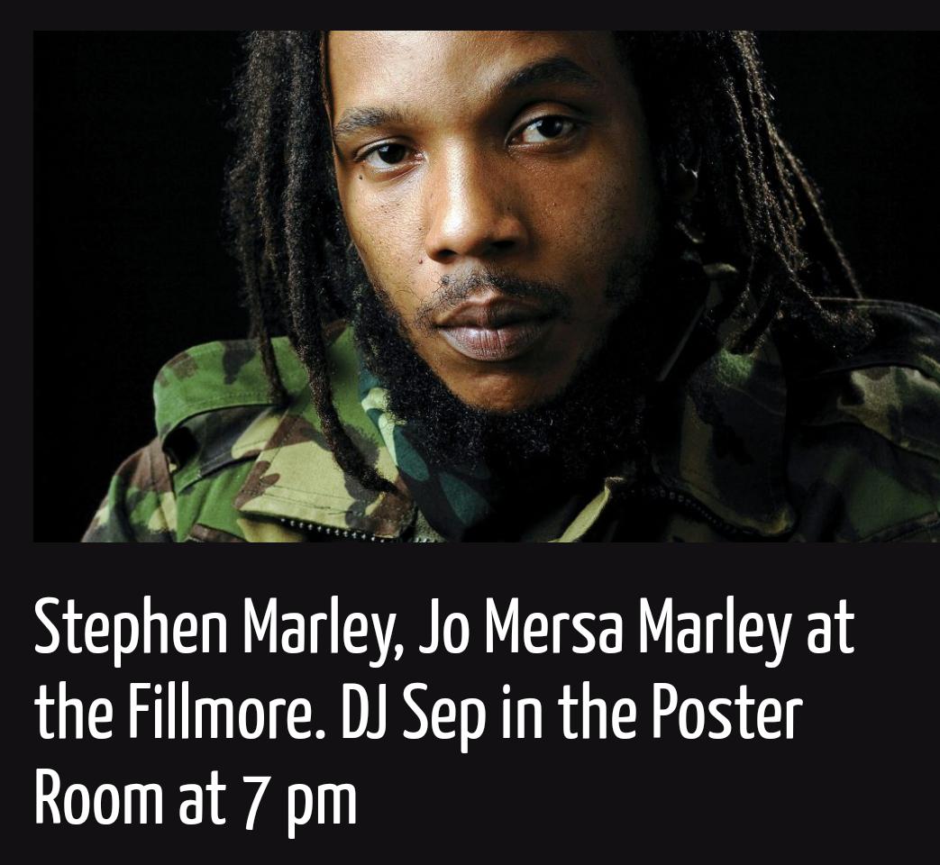 Thursday, September 5:  Stephen Marley, Shacia Payne, Jo Mersa Marley at the Fillmore. DJ Sep in the poster room at 7 pm.