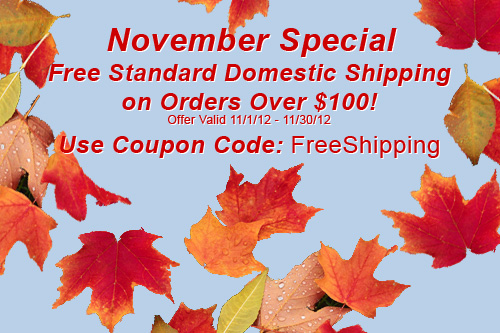 November Special Free Standard Domestic Shipping on Orders Over $100! Use Coupon Code: FreeShipping