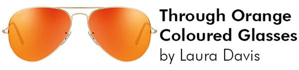 "Through Orange Coloured Glasses: ""  "" by Laura Davis"
