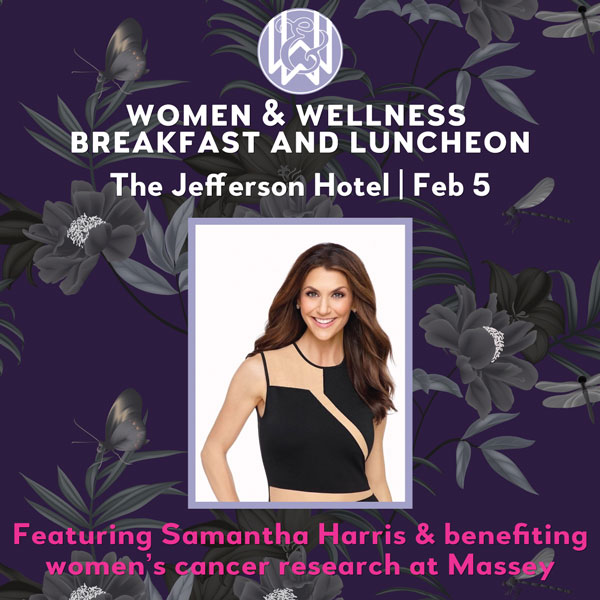 Women & Wellness breakfast and luncheon. The Jefferson Hotel. February 5. Featuring Samantha Harris & benefiting women's cancer research at Massey.