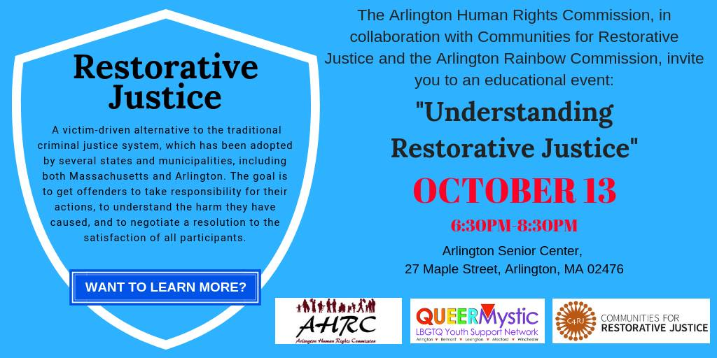 The Arlington Human Rights Commission in collaboration with Communities for Restorative Justice invites you to an educational event: Understanding Restorative Justice, October 13, 6:30-8:30pm, Arlington Senior Center, 27 Maple Street, Arlington, MA 02476. Restorative Justice is a victim-driven alternative to the traditional criminal justice system. It has been adopted by several states and municipalities, including both Massachusetts and Arlington. The goal is to get offenders to take responsibility for their actions, to understand the harm they have caused, and to negotiate a resolution to the satisfaction of all participants.