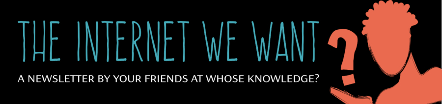 The Internet We Want: A newsletter by your friends at Whose Knowledge?