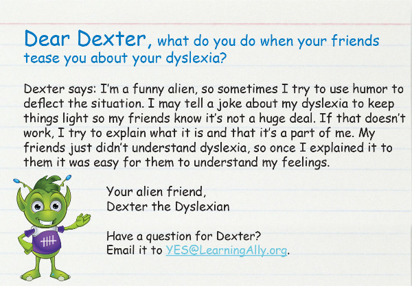 Dear Dexter, what do you do when your friends tease you about your dyslexia?  Dexter says: I'm a funny alien, so sometimes I try to use humor to deflect the situation. I may tell a joke about my dyslexia to keep things light so my friends know it's not a huge deal. If that doesn't work, I try to explain what it is and that it's a part of me. My friends just didn't understand dyslexia, so once I explained it to them it was easy for them to understand my feelings.  Your alien friend, Dexter the Dyslexian  Have a question for Dexter?  Email it to YES@LearningAlly.org. Dexter also sends texts! Sign up to get tips.