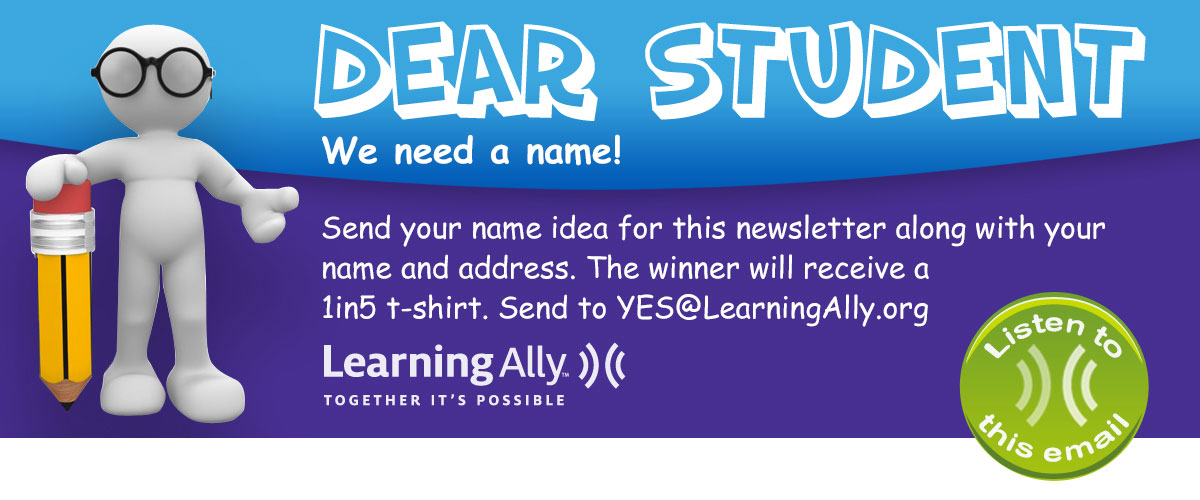 Dear student, we need a name! Send your name idea for this newsletter along with your name and address. The winner will receive a 1in5 tshirt. Send to yes@learningally.org.