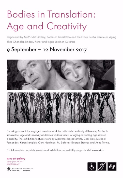 Flyer for the Bodies in Translation: Age and Creativity exhibition. Flyer says: Organized by MSVU Art Gallery, Bodies in Translation and the Nova Scotia Centre on Aging. Eliza Chandler, Lindsay Fisher and Ingrid Jackson, Curators. 9 September-12 November 2017. Below this text is a black and white image of two people, both looking at the camera; the person to the right is leaning their head on the person in front. There is a second black and white image below this one, with a grey texturized background and vines descending. Below the images, there is text that reads: Focusing on socially engaged creative work by artists who embody difference, Bodies in Translation: Age and Creativity addresses various facets of aging, including age-related disability. The exhibition features work by Maritimes-based artists, Cecil Day, Michael Fernandes, Karen Langlois, Onni Nordman, MJ Sakurai, George Steeves and Anna Torma. For information on public events and exhibition accessibility supports visit msvuart.ca. There are logos below for MSVU art gallery, Canada Council for the Arts, and accessibility symbols for wheelchair accessible, captioning, and sign language.