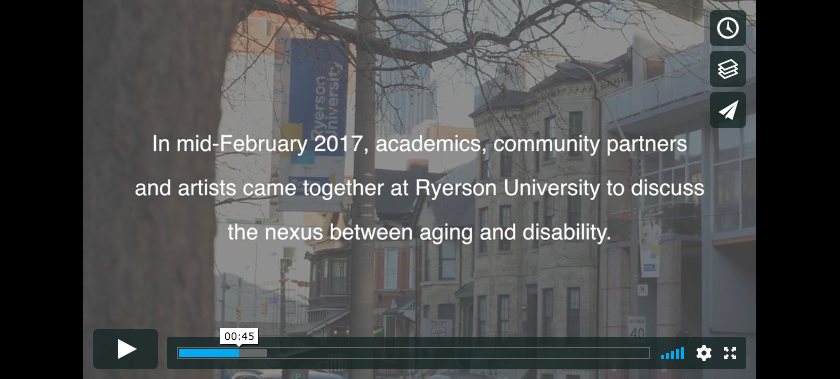 "Screen shot of the Vimeo video for Aging/Disability Nexus. There is a still image from the film with the words ""in mid-February 2017, academics, community partners and artists came together at Ryerson University to discuss the nexus between aging and disability"" across a grey screen with part of the Ryerson University campus. There is a play button at the bottom and the video is at 0:45 seconds."
