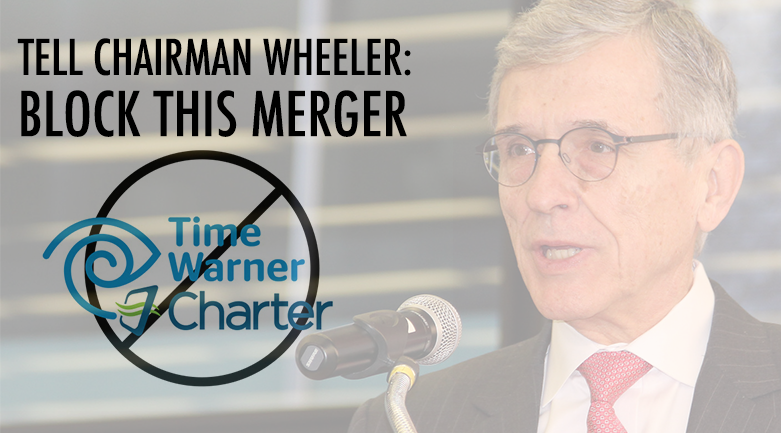 Tell Chairman Wheeler: block the Time Warner-Charter merger