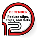 DECEMBER   Reduce, slips, trips, and falls