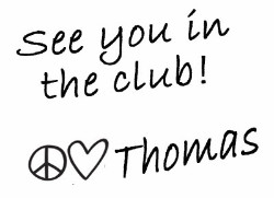 See you in the club! Peace + Love, Thomas