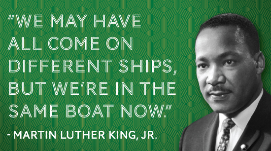 We may have all come on different ships, but we're in the same boat now. - Martin Luther King, Jr