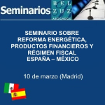 Seminario sobre Reforma Energética, Productos Financieros y Régimen fiscal España – México