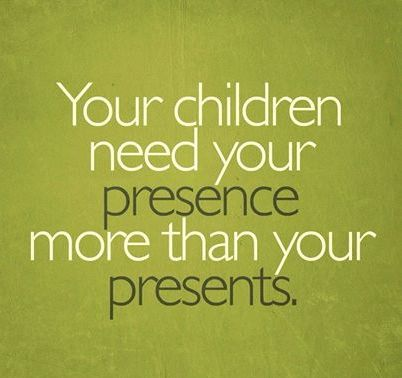 Children need pesence more than presents.