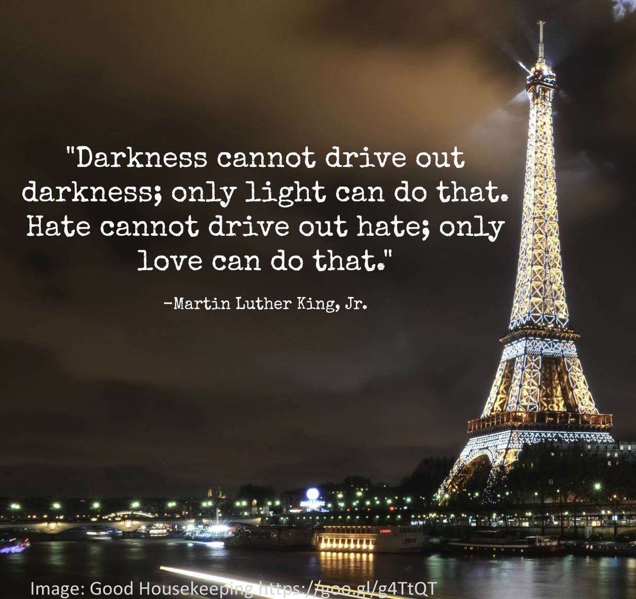 "Quote from Martin Luther King - ""Darkness cannot drive out darkness; only light can do that.  Hate cannot drive out hate; only love can do that."""