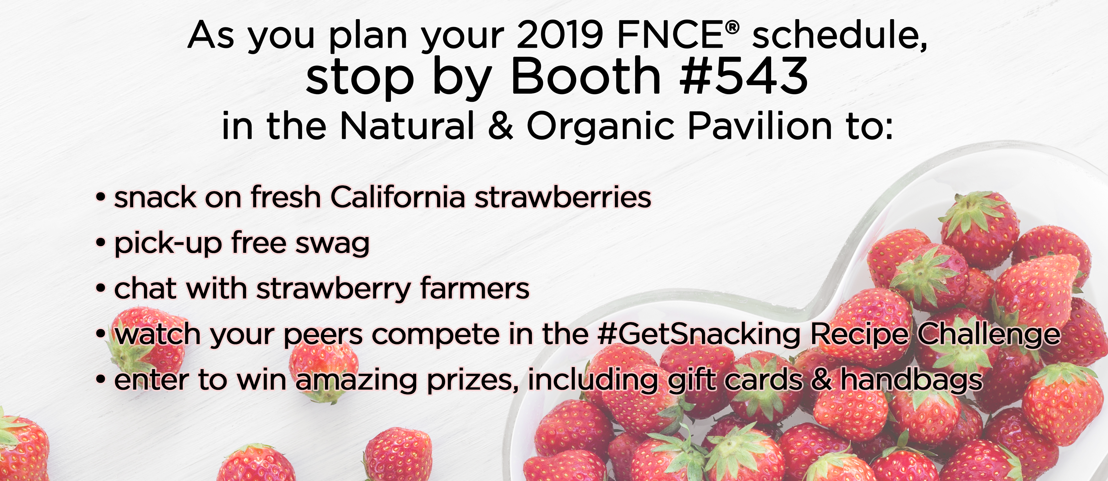 As you plan your 2019 FNCE® schedule, stop by Booth #543 in the Natural & Organic Pavilion to: snack on fresh California Strawberries | pick-up free swag | chat with strawberry farmers | watch your peers compete in the #GetSnacking Recipe Challenge | enter to win amazing prizes, including gift cards & handbags