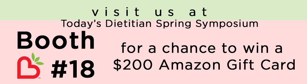 Visit us at Today's Dietitian Spring Symposium Booth #18 for a chance to win a $200 Amazon Gift Card.