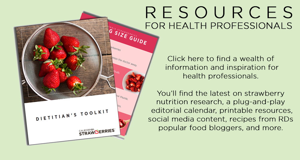 RESOURCES FOR HEALTH PROFESSIONALS | Click here to find a wealth of information and inspiration for health professionals. You'll find the latest on strawberry nutrition research, a plug-and-play editorial calendar, printable resources, social media content, recipes from RDs popular food bloggers, and more.