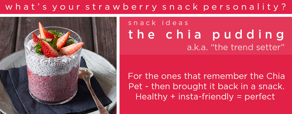 "What's your strawberry snack personality? Snack Ideas - The Chia Pudding, a.k.a. ""the trend setter"" - For the ones that remember the Chia Pet - then brought it back in a snack. Healthy + insta-friendly = perfect"