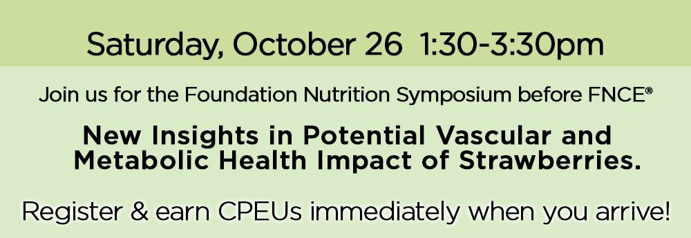 Saturday, October 26 | 1:30-3:30pm | Join us for the Foundation Nutrition Symposium before FNCE® | New Insights in Potential Vascular and Metabolic Health Impact of Strawberries | Register & earn CPEUs immediately when you arrive!