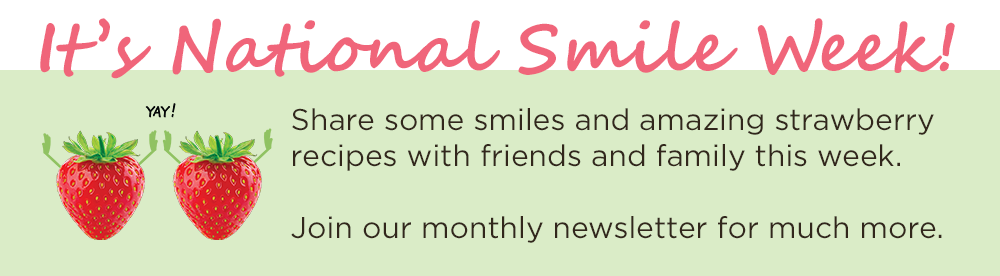 It's National Smile Week! Share some smiles and amazing strawberry recipes with friends and family this week. Join our monthly newsletter for much more.