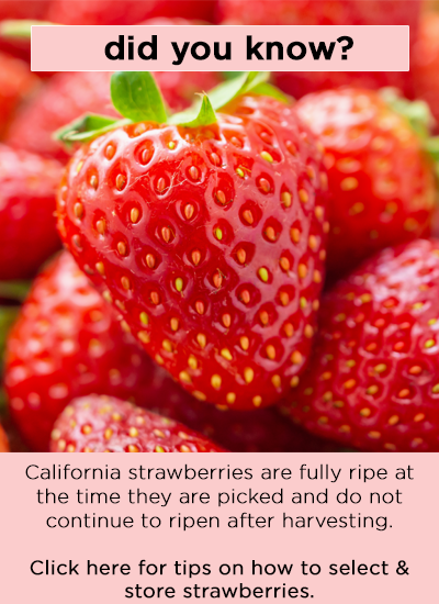 Did you know? California strawberries are fully ripe at the time they are picked and do not continue to ripen after harvesting. Click here for tips on how to select & store strawberries.